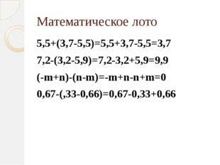 Математическое лото 5,5+(3,7-5,5)=5,5+3,7-5,5=3,7 7,2-(3,2-5,9)=7,2-3,2+5,9=9