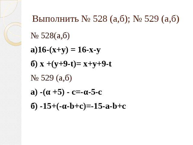 Выполнить № 528 (а,б); № 529 (а,б) № 528(а,б) а)16-(х+у) = 16-х-у б) х +(у+9-...