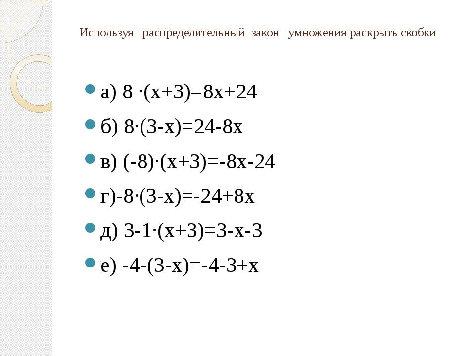 Используя распределительный закон умножения раскрыть скобки а) 8 ·(х+3)=8х+24...