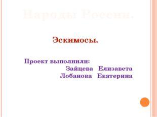 Эскимосы. Проект выполнили: Зайцева Елизавета Лобанова Екатерина Народы Росс