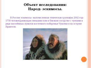 В России эскимосы- малочисленная этническая группа(на 2002 год-1750 человек)