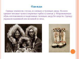 Одежда Одежда эскимосов- глухая, из оленьих и тюленьих шкур. На ноги одевают