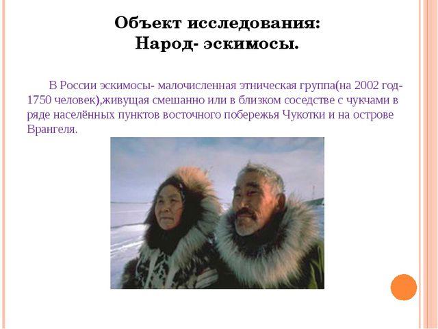 В России эскимосы- малочисленная этническая группа(на 2002 год-1750 человек)...
