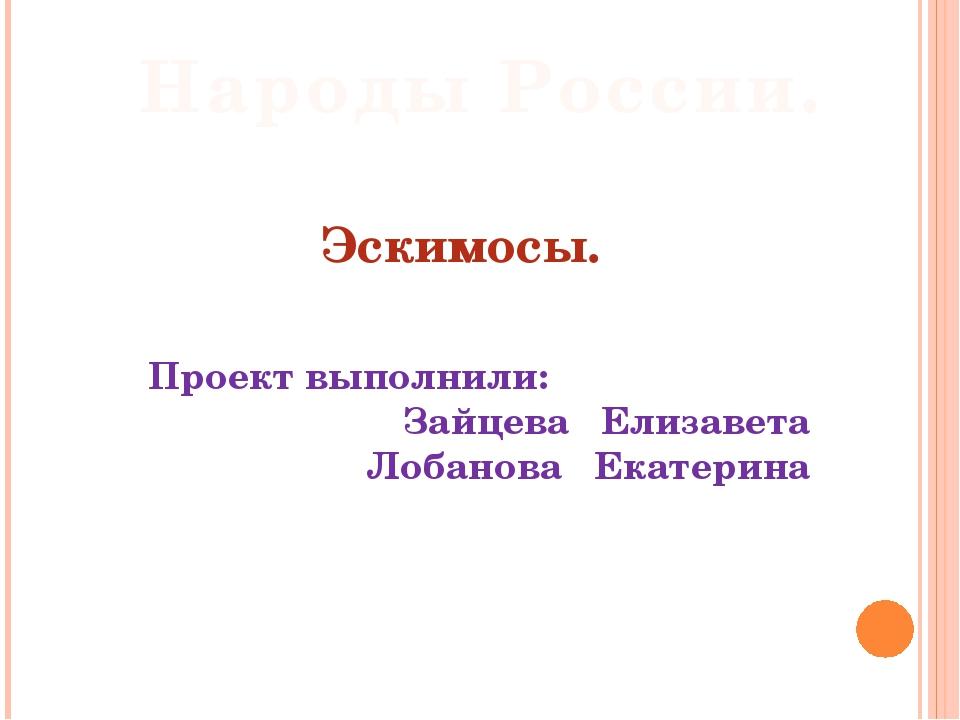 Эскимосы. Проект выполнили: Зайцева Елизавета Лобанова Екатерина Народы Росс...