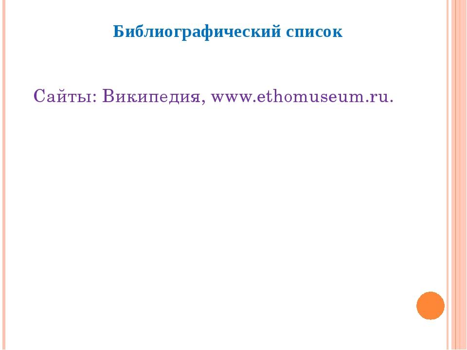 Библиографический список Сайты: Википедия, www.ethomuseum.ru.