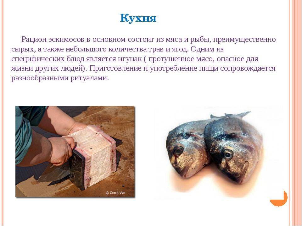 Кухня Рацион эскимосов в основном состоит из мяса и рыбы, преимущественно сыр...