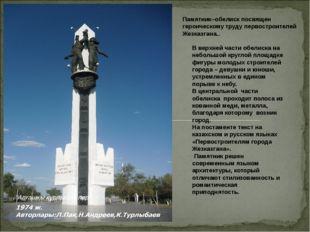 Памятник–обелиск посвящен героическому труду первостроителей Жезказгана.. В в