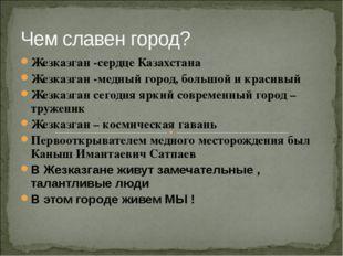 Чем славен город? Жезказган -сердце Казахстана Жезказган -медный город, больш