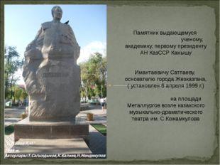 Памятник выдающемуся ученому, академику, первому президенту АН КазССР Канышу