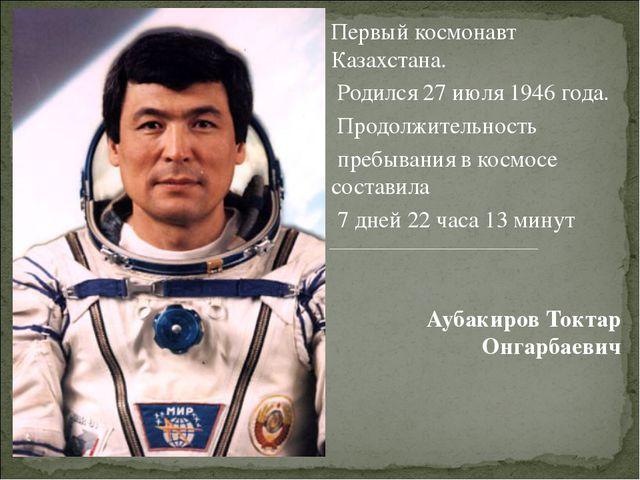 Первый космонавт Казахстана. Родился 27 июля 1946 года. Продолжительность пр...
