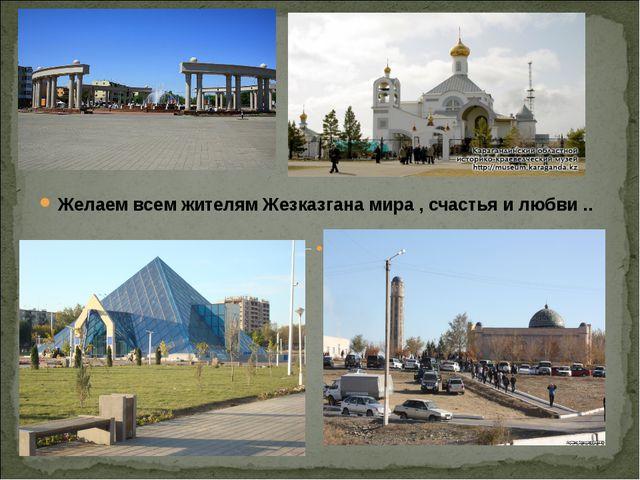 Желаем всем жителям Жезказгана мира , счастья и любви ..