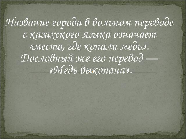 Название города в вольном переводе с казахского языка означает «место, где к...