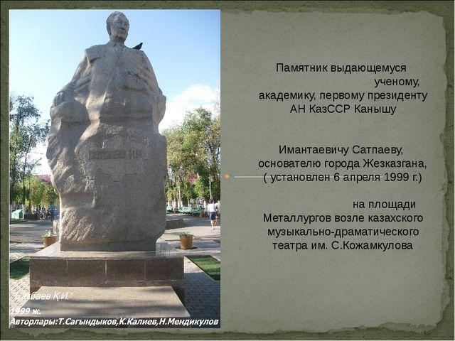 Памятник выдающемуся ученому, академику, первому президенту АН КазССР Канышу...