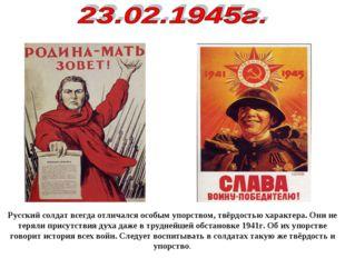 Русский солдат всегда отличался особым упорством, твёрдостью характера. Они н
