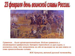 Бородинское сражение 1812г. Сражение… было кровопролитнейшее. Войска сражалис