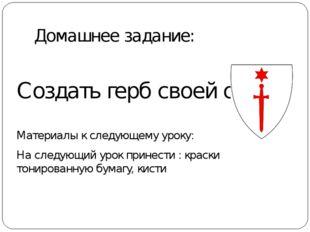 Домашнее задание: Создать герб своей семьи Материалы к следующему уроку: На с