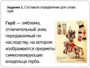Задание 1. Составьте определение для слова герб Герб —эмблема, отличительный
