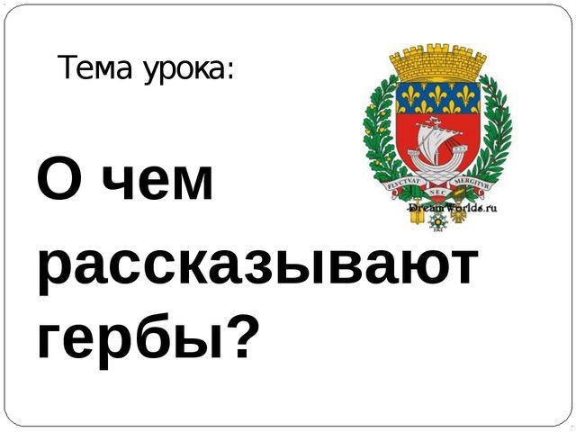 О чем рассказывают гербы? Тема урока: