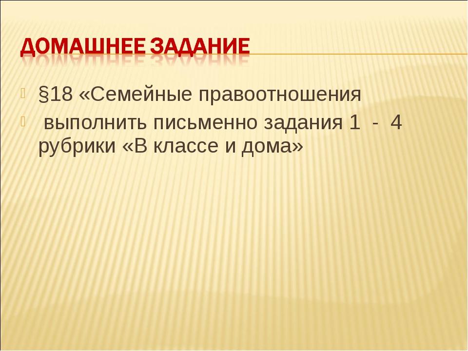 §18 «Семейные правоотношения выполнить письменно задания 1 - 4 рубрики «В кла...