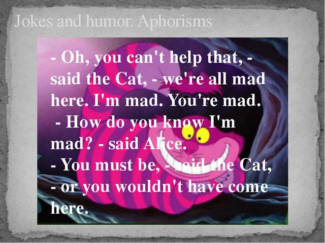 Jokes and humor. Aphorisms - Oh, you can't help that, - said the Cat, - we're...