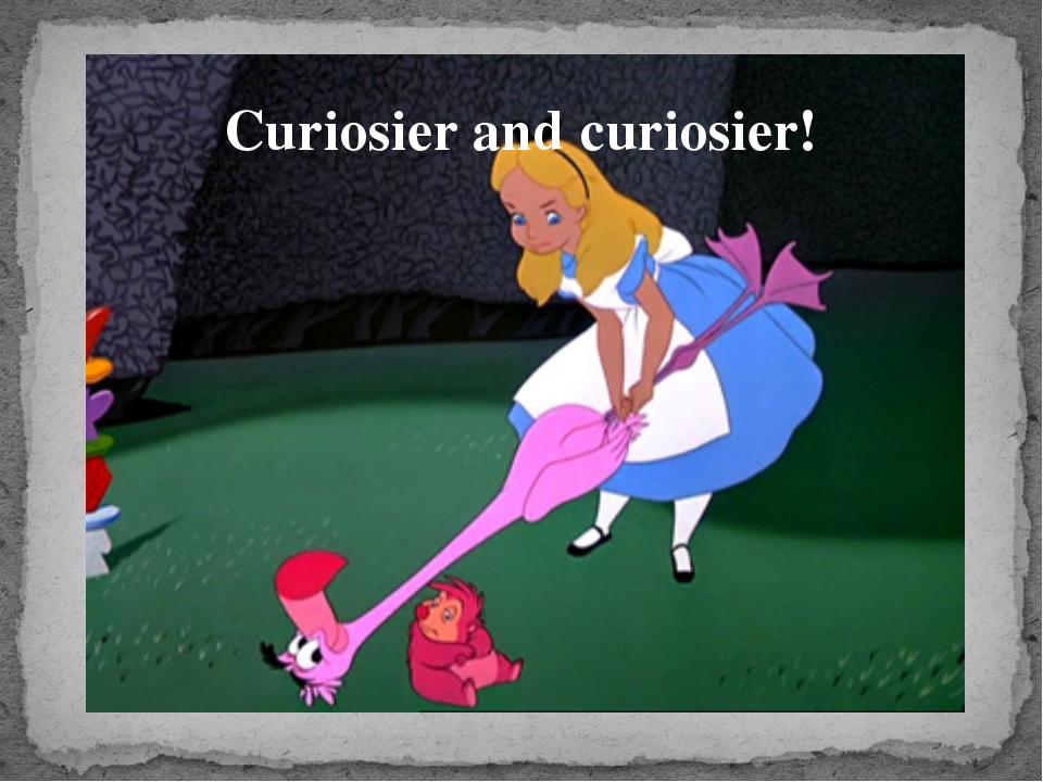 Curiosier and curiosier!