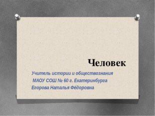 Человек Учитель истории и обществознания МАОУ СОШ № 60 г. Екатеринбурга Егоро