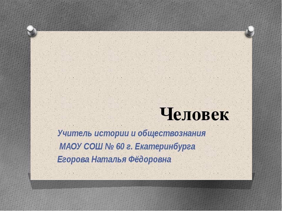 Человек Учитель истории и обществознания МАОУ СОШ № 60 г. Екатеринбурга Егоро...