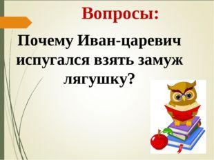 Вопросы: Почему Иван-царевич испугался взять замуж лягушку?