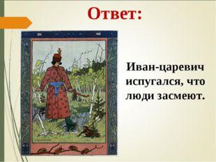 Ответ: Иван-царевич испугался, что люди засмеют.