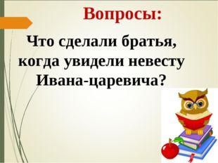Вопросы: Что сделали братья, когда увидели невесту Ивана-царевича?