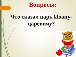 Вопросы: Что сказал царь Ивану-царевичу?