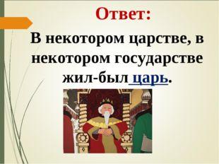 Ответ: В некотором царстве, в некотором государстве жил-был царь.
