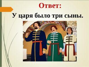 Ответ: У царя было три сыны.