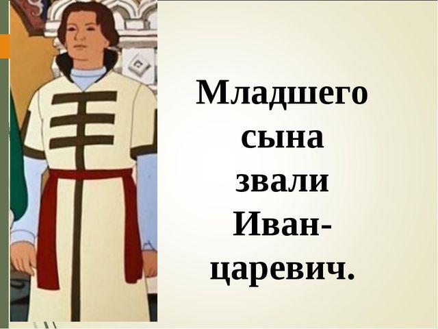 Младшего сына звали Иван-царевич.