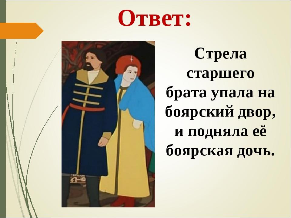 Ответ: Стрела старшего брата упала на боярский двор, и подняла её боярская до...