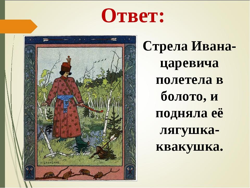 Ответ: Стрела Ивана-царевича полетела в болото, и подняла её лягушка-квакушка.