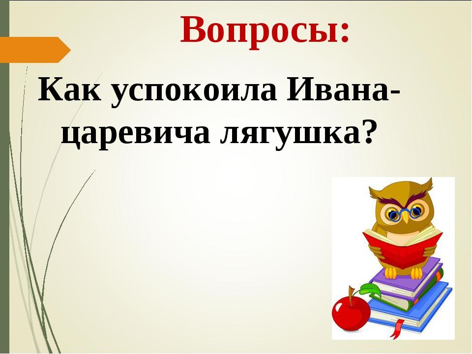 Вопросы: Как успокоила Ивана-царевича лягушка?