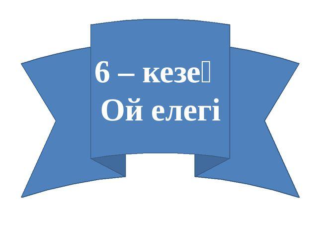 6 – кезең Ой елегі