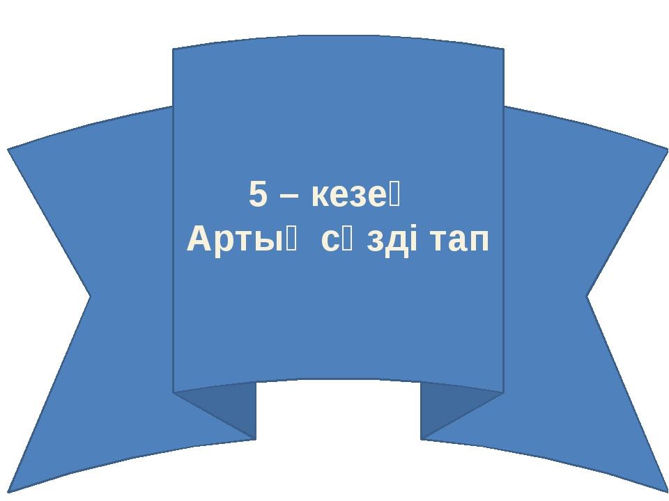 5 – кезең Артық сөзді тап