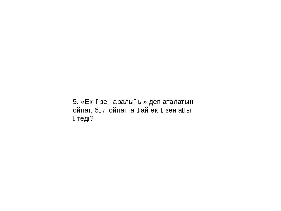 5. «Екі өзен аралығы» деп аталатын ойпат, бұл ойпатта қай екі өзен ағып өтеді?