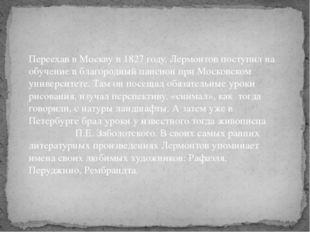 Переехав в Москву в 1827 году, Лермонтов поступил на обучение в благородный