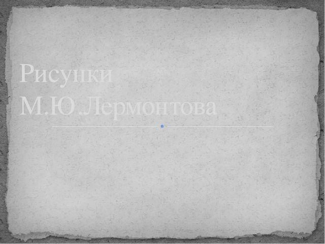 Рисунки М.Ю.Лермонтова