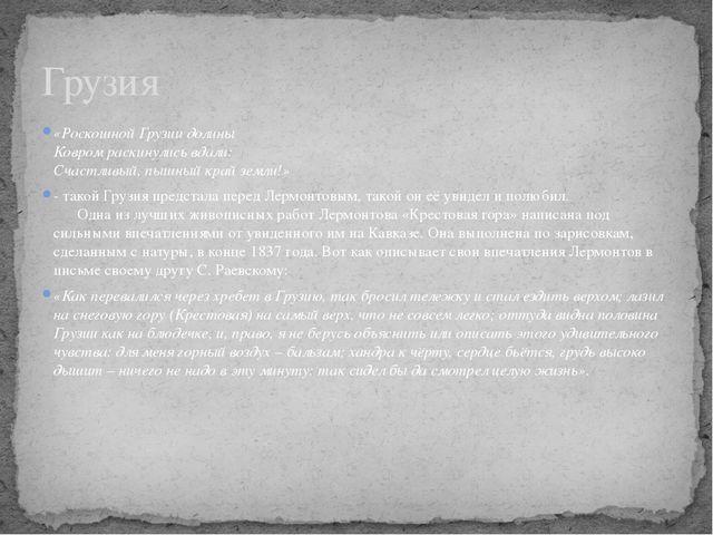 «Роскошной Грузии долины Ковром раскинулись вдали: Счастливый, пышный край...