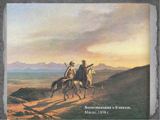 Воспоминания о Кавказе. Масло.1838 г.