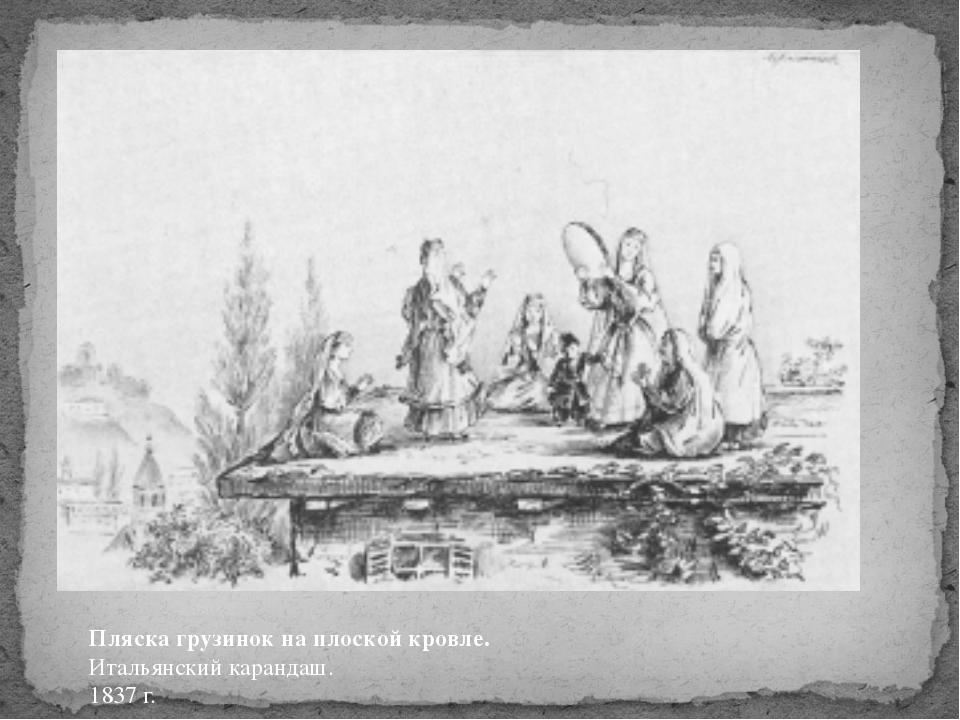 Пляска грузинок на плоской кровле. Итальянский карандаш. 1837 г.