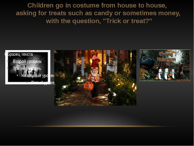 Children go in costume from house to house, asking for treats such as candy ...