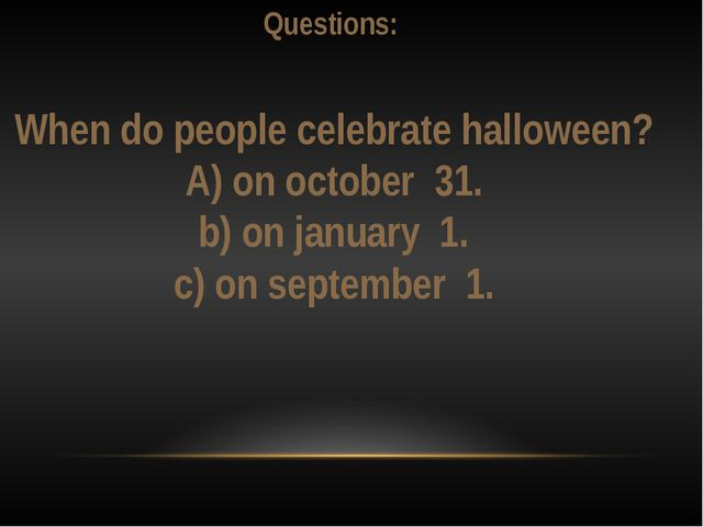Questions: When do people celebrate halloween? А) on october 31. b) on janua...