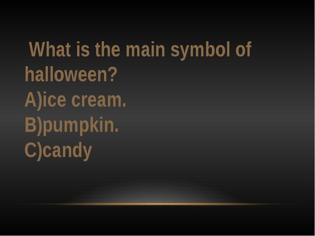What is the main symbol of halloween? A)ice cream. B)pumpkin. C)candy