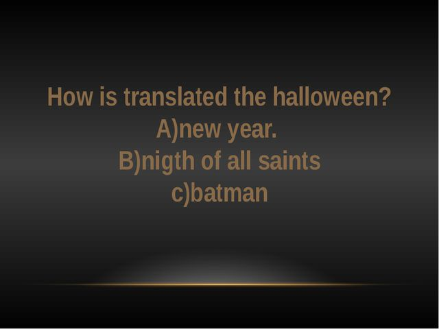 How is translated the halloween? A)new year. B)nigth of all saints c)batman