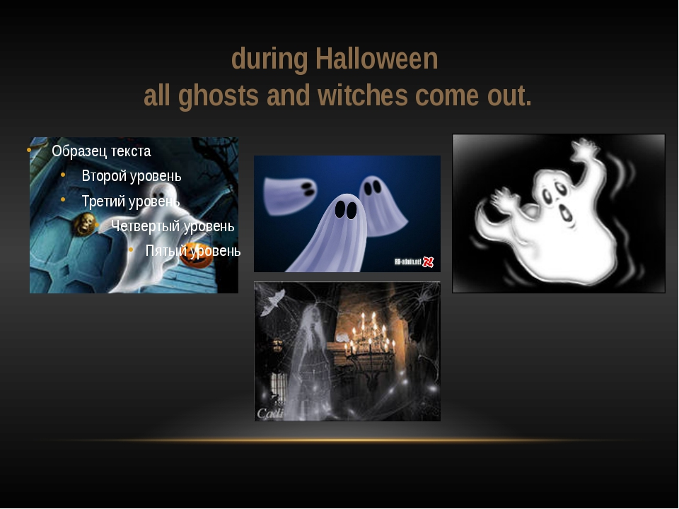 during Halloween all ghosts and witches come out.